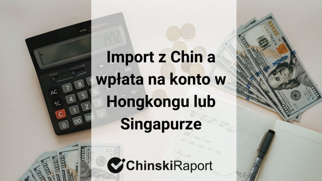 Import z Chin a wpłata na konto w Hongkongu lub Singapurze